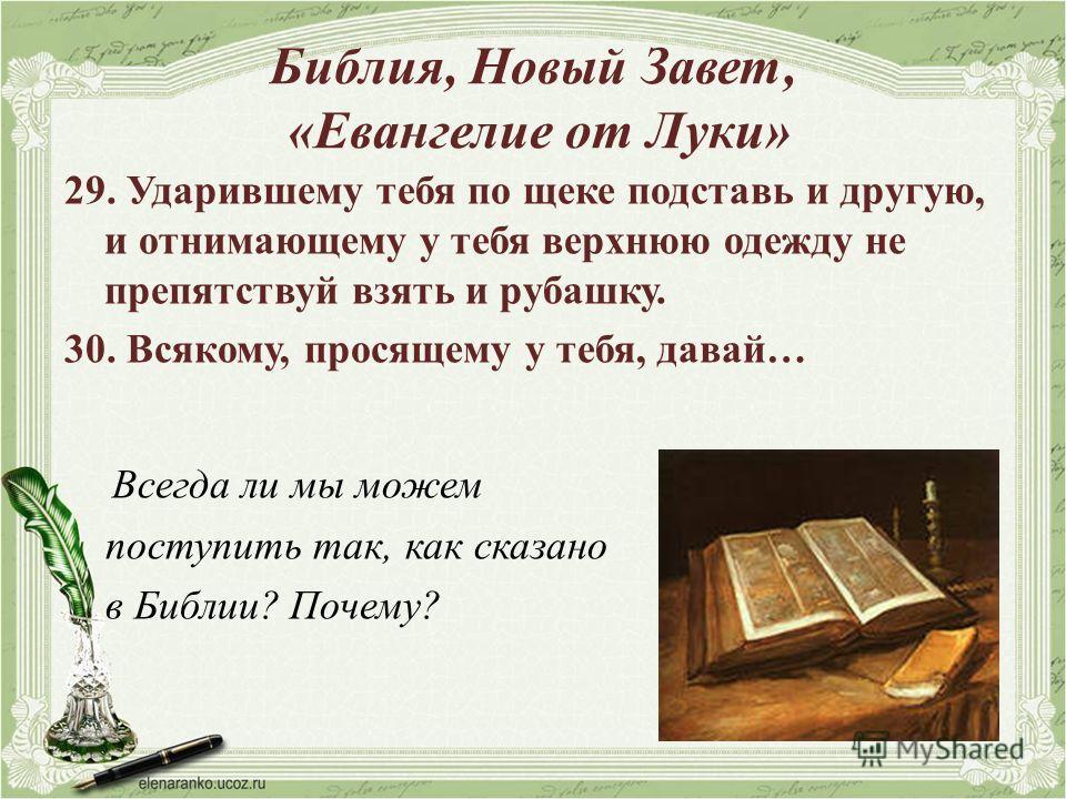 Библия, Новый Завет, «Евангелие от Луки» 29. Ударившему тебя по щеке подставь и другую, и отнимающему у тебя верхнюю одежду не препятствуй взять и рубашку. 30. Всякому, просящему у тебя, давай… Всегда ли мы можем поступить так, как сказано в Библии?