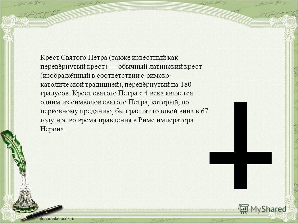 Крест Святого Петра (также известный как перевёрнутый крест) обычный латинский крест (изображённый в соответствии с римско- католической традицией), перевёрнутый на 180 градусов. Крест святого Петра с 4 века является одним из символов святого Петра,