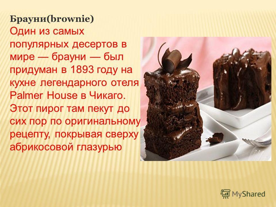 Брауни(brownie) Один из самых популярных десертов в мире брауни был придуман в 1893 году на кухне легендарного отеля Palmer House в Чикаго. Этот пирог там пекут до сих пор по оригинальному рецепту, покрывая сверху абрикосовой глазурью