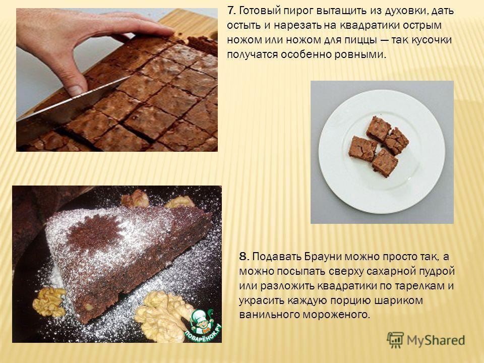 7. Готовый пирог вытащить из духовки, дать остыть и нарезать на квадратики острым ножом или ножом для пиццы так кусочки получатся особенно ровными. 8. Подавать Брауни можно просто так, а можно посыпать сверху сахарной пудрой или разложить квадратики