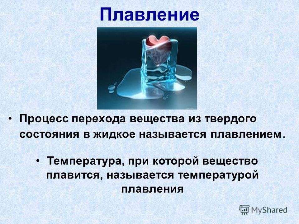 Плавление Процесс перехода вещества из твердого состояния в жидкое называется плавлением. Температура, при которой вещество плавится, называется температурой плавления