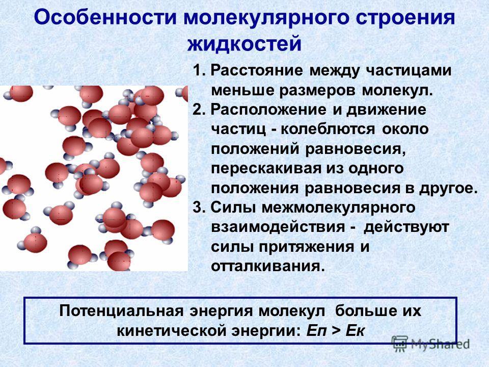 Особенности молекулярного строения жидкостей 1. Расстояние между частицами меньше размеров молекул. 2. Расположение и движение частиц - колеблются около положений равновесия, перескакивая из одного положения равновесия в другое. 3. Силы межмолекулярн