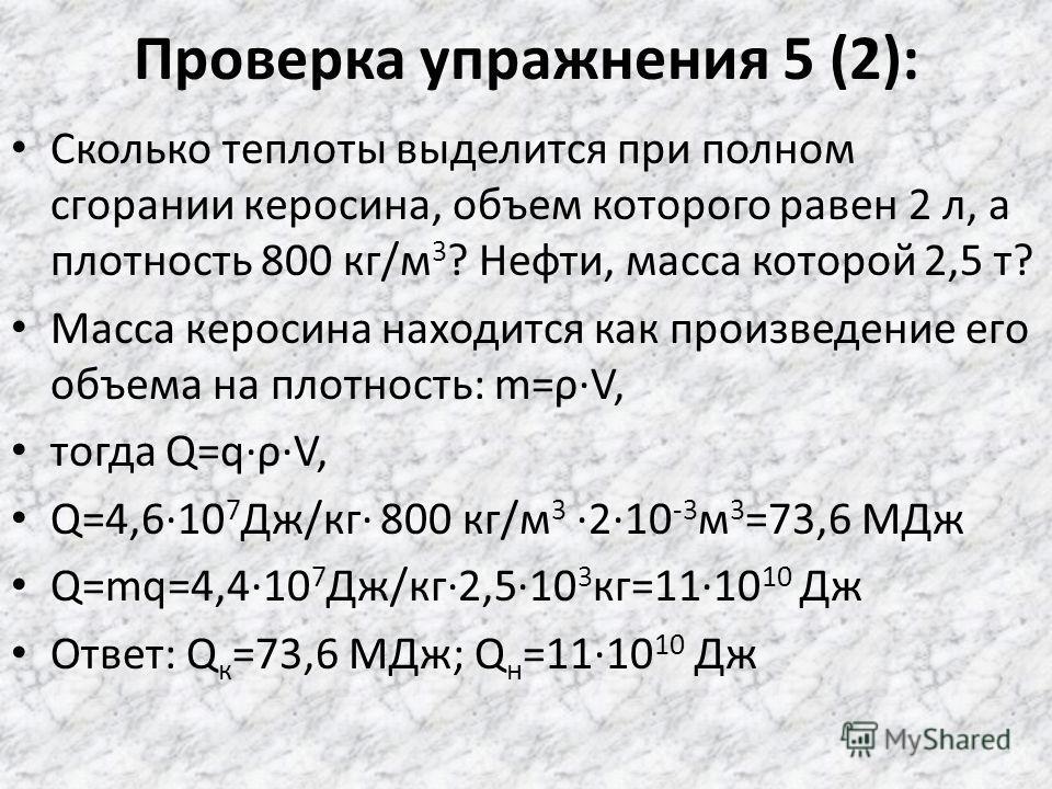 Проверка упражнения 5 (1): Какое количество теплоты выделяется при полном сгорании древесного угля массой 15 кг? Спирта массой 200 г? Дано: m у =15 кг; q у =3,410 7 Дж/кг; m с =0,2 кг; q с =2,710 7 Дж/кг; Q у =? Q с =? Используется формула: Q=qm Q у