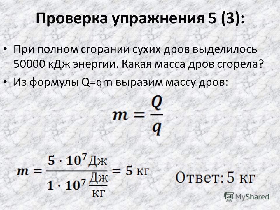 Проверка упражнения 5 (2): Сколько теплоты выделится при полном сгорании керосина, объем которого равен 2 л, а плотность 800 кг/м 3 ? Нефти, масса которой 2,5 т? Масса керосина находится как произведение его объема на плотность: m=ρV, тогда Q=qρV, Q=