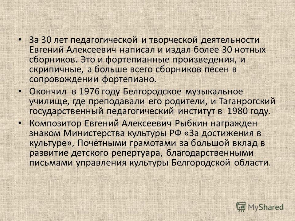 За 30 лет педагогической и творческой деятельности Евгений Алексеевич написал и издал более 30 нотных сборников. Это и фортепианные произведения, и скрипичные, а больше всего сборников песен в сопровождении фортепиано. Окончил в 1976 году Белгородско
