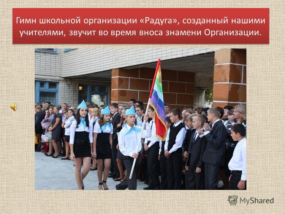 Гимн школьной организации «Радуга», созданный нашими учителями, звучит во время вноса знамени Организации.