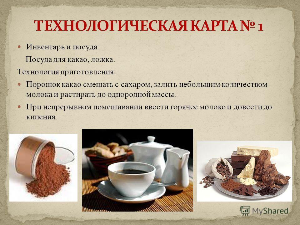 Инвентарь и посуда: Посуда для какао, ложка. Технология приготовления: Порошок какао смешать с сахаром, залить небольшим количеством молока и растирать до однородной массы. При непрерывном помешивании ввести горячее молоко и довести до кипения.