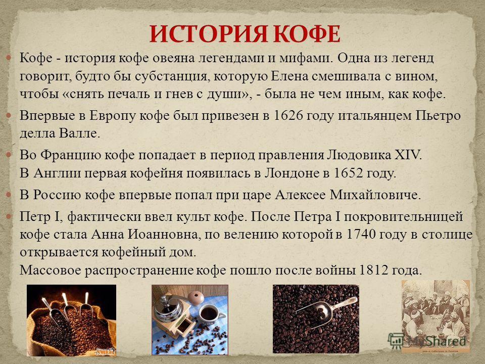 Кофе - история кофе овеяна легендами и мифами. Одна из легенд говорит, будто бы субстанция, которую Елена смешивала с вином, чтобы «снять печаль и гнев с души», - была не чем иным, как кофе. Впервые в Европу кофе был привезен в 1626 году итальянцем П