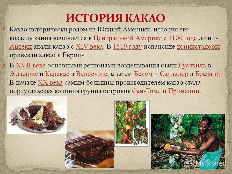 Какао исторически родом из Южной Америки, история его возделывания начинается в Центральной Америке с 1100 года до н. э. Ацтеки знали какао с XIV века. В 1519 году испанские конкистадоры привезли какао в Европу.Центральной Америке1100 года АцтекиXIV
