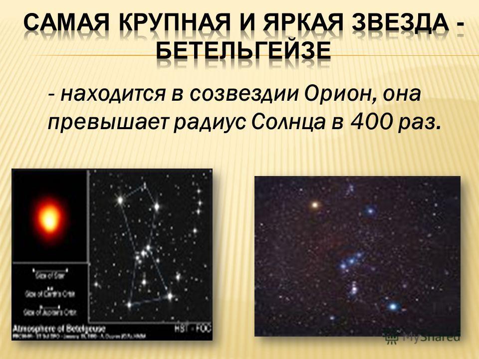 - находится в созвездии Орион, она превышает радиус Солнца в 400 раз.