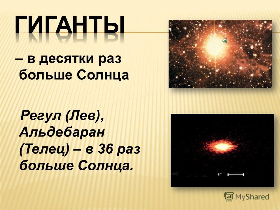 – в десятки раз больше Солнца Регул (Лев), Альдебаран (Телец) – в 36 раз больше Солнца.