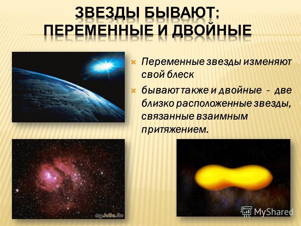 Переменные звезды изменяют свой блеск бывают также и двойные - две близко расположенные звезды, связанные взаимным притяжением.
