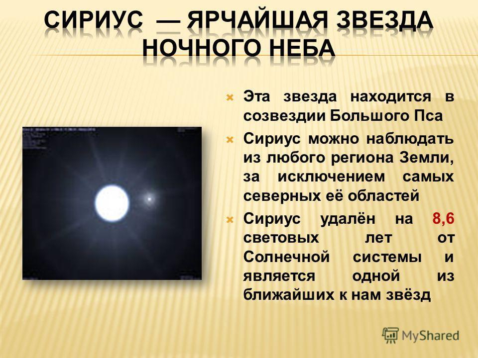 Эта звезда находится в созвездии Большого Пса Сириус можно наблюдать из любого региона Земли, за исключением самых северных её областей Сириус удалён на 8,6 световых лет от Солнечной системы и является одной из ближайших к нам звёзд