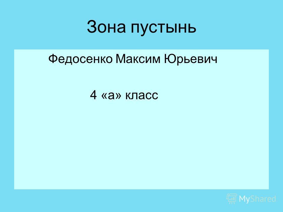 Зона пустынь Федосенко Максим Юрьевич 4 «а» класс