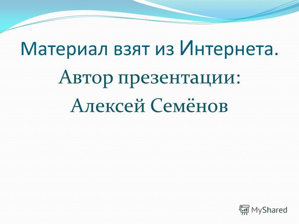 Материал взят из И нтернета. Автор презентации: Алексей Семёнов