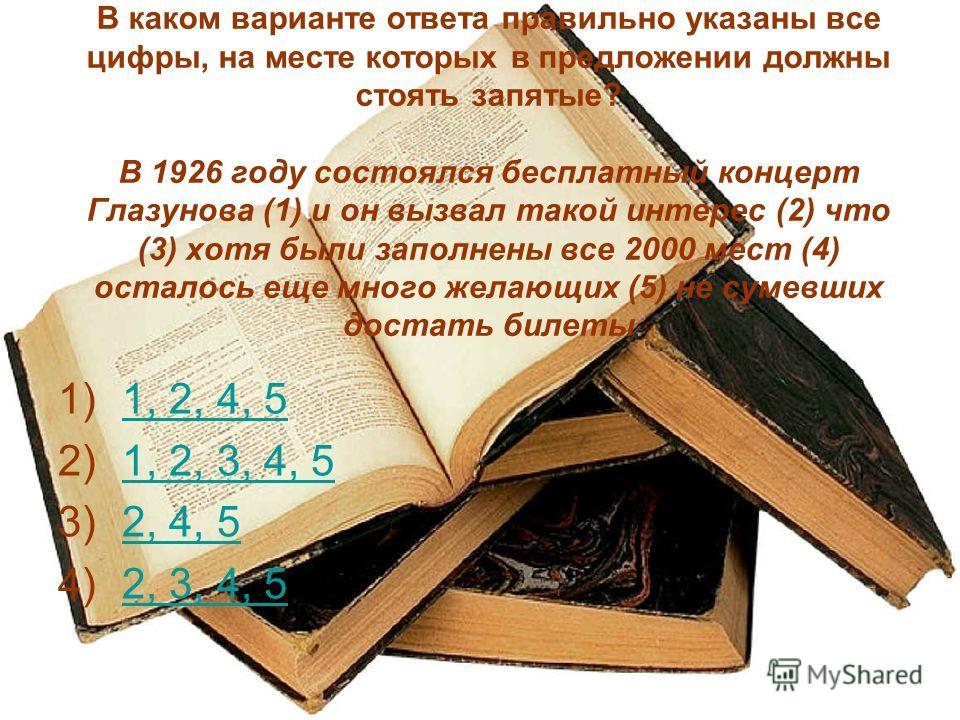 В каком варианте ответа правильно указаны все цифры, на месте которых в предложении должны стоять запятые? В 1926 году состоялся бесплатный концерт Глазунова (1) и он вызвал такой интерес (2) что (3) хотя были заполнены все 2000 мест (4) осталось еще