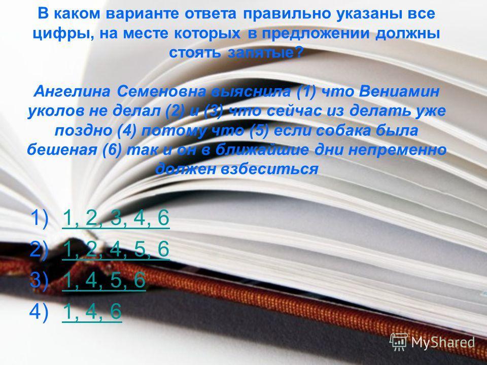 В каком варианте ответа правильно указаны все цифры, на месте которых в предложении должны стоять запятые? Ангелина Семеновна выяснила (1) что Вениамин уколов не делал (2) и (3) что сейчас из делать уже поздно (4) потому что (5) если собака была беше