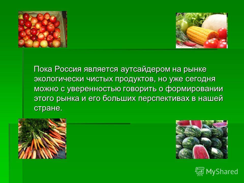 Пока Россия является аутсайдером на рынке экологически чистых продуктов, но уже сегодня можно с уверенностью говорить о формировании этого рынка и его больших перспективах в нашей стране. Пока Россия является аутсайдером на рынке экологически чистых