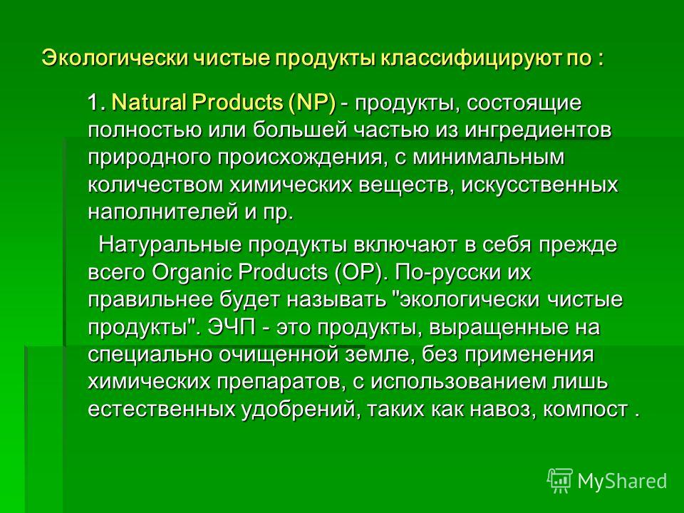 Экологически чистые продукты классифицируют по : 1. Natural Products (NP) - продукты, состоящие полностью или большей частью из ингредиентов природного происхождения, с минимальным количеством химических веществ, искусственных наполнителей и пр. 1. N
