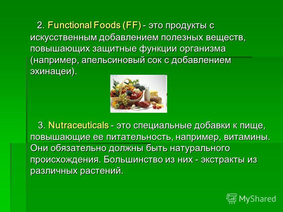2. Functional Foods (FF) - это продукты с искусственным добавлением полезных веществ, повышающих защитные функции организма (например, апельсиновый сок с добавлением эхинацеи). 2. Functional Foods (FF) - это продукты с искусственным добавлением полез