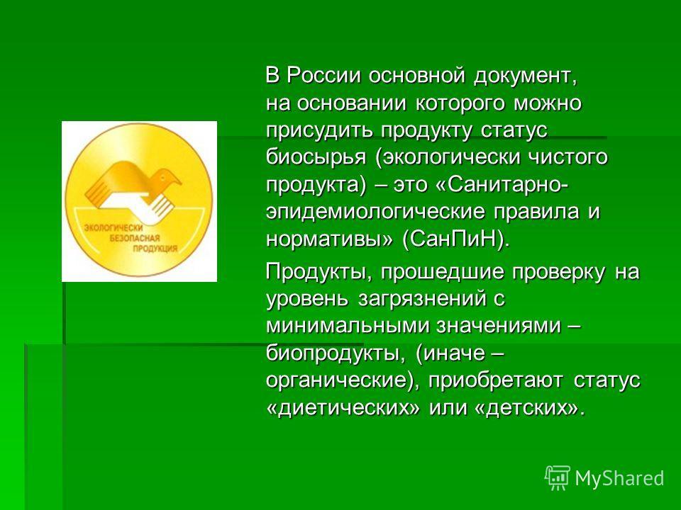 В России основной документ, на основании которого можно присудить продукту статус биосырья (экологически чистого продукта) – это «Санитарно- эпидемиологические правила и нормативы» (СанПиН). В России основной документ, на основании которого можно при