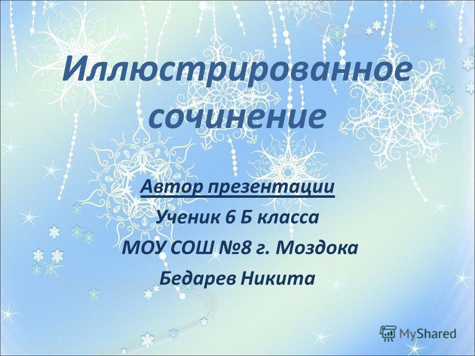 Иллюстрированное сочинение Автор презентации Ученик 6 Б класса МОУ СОШ 8 г. Моздока Бедарев Никита