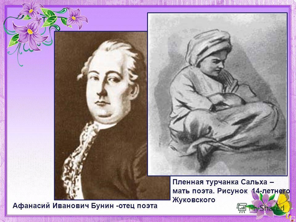 Афанасий Иванович Бунин -отец поэта Пленная турчанка Сальха – мать поэта. Рисунок 14-летнего Жуковского