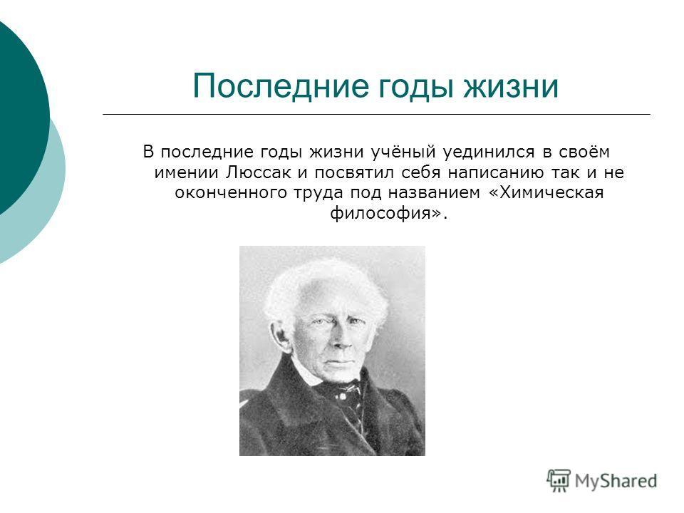 Последние годы жизни В последние годы жизни учёный уединился в своём имении Люссак и посвятил себя написанию так и не оконченного труда под названием «Химическая философия».