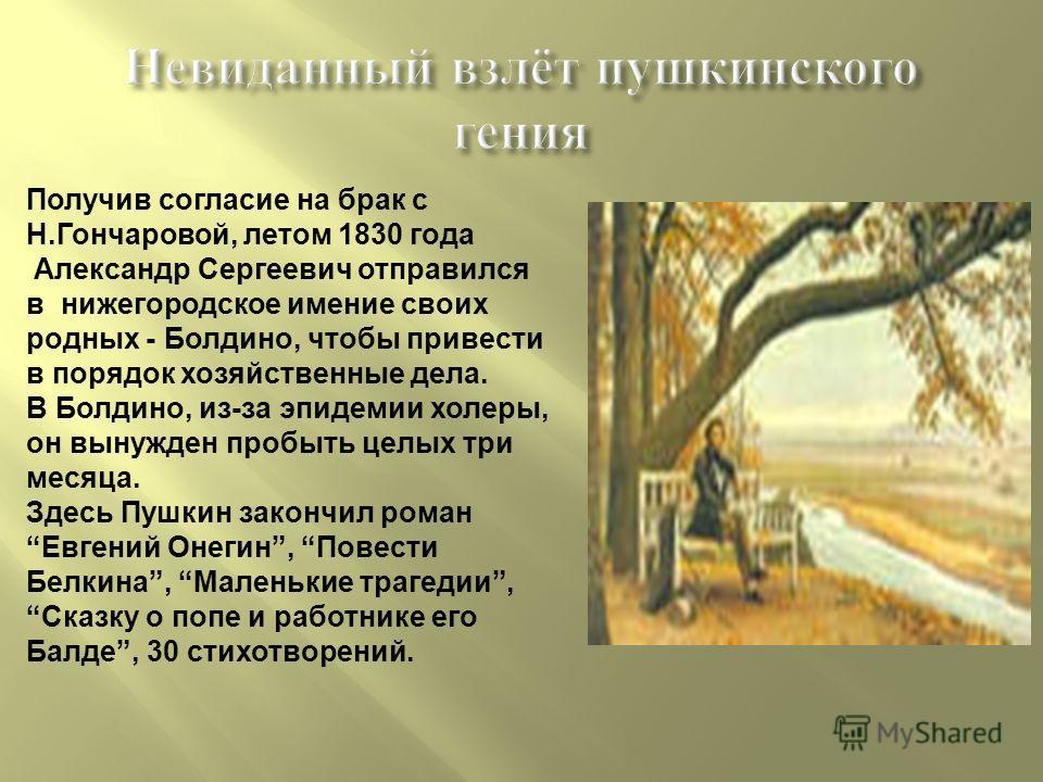Невиданный взлёт пушкинского гения Получив согласие на брак с Н.Гончаровой, летом 1830 года Александр Сергеевич отправился в нижегородское имение своих родных - Болдино, чтобы привести в порядок хозяйственные дела. В Болдино, из-за эпидемии холеры, о