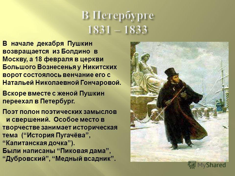 В Петербурге 1831 – 1833 В начале декабря Пушкин возвращается из Болдино в Москву, а 18 февраля в церкви Большого Вознесенья у Никитских ворот состоялось венчание его с Натальей Николаевной Гончаровой. Вскоре вместе с женой Пушкин переехал в Петербур