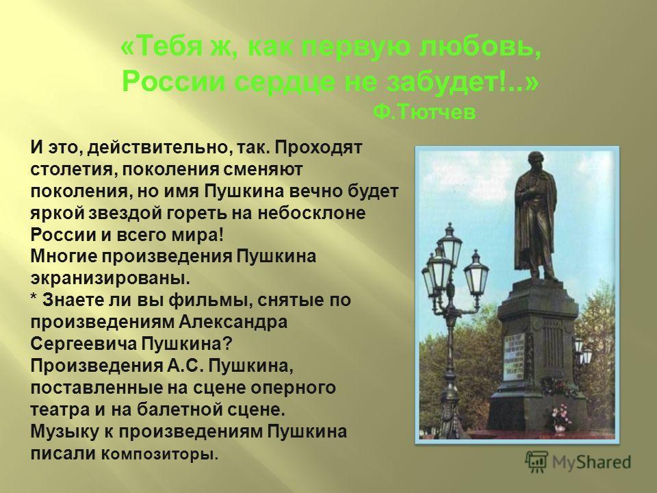 «Тебя ж, как первую любовь, России сердце не забудет!..» Ф.Тютчев И это, действительно, так. Проходят столетия, поколения сменяют поколения, но имя Пушкина вечно будет яркой звездой гореть на небосклоне России и всего мира! Многие произведения Пушкин
