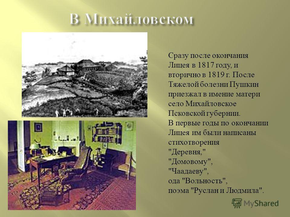 Сразу после окончания Лицея в 1817 году, и вторично в 1819 г. После Тяжелой болезни Пушкин приезжал в имение матери село Михайловское Псковской губернии. В первые годы по окончании Лицея им были написаны стихотворения