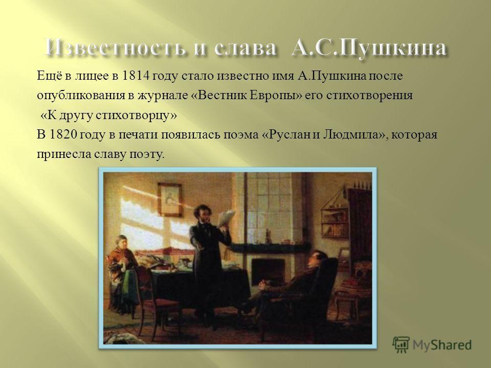 Известность и слава А. С. Пушкина Ещё в лицее в 1814 году стало известно имя А. Пушкина после опубликования в журнале « Вестник Европы » его стихотворения « К другу стихотворцу » В 1820 году в печати появилась поэма « Руслан и Людмила », которая прин