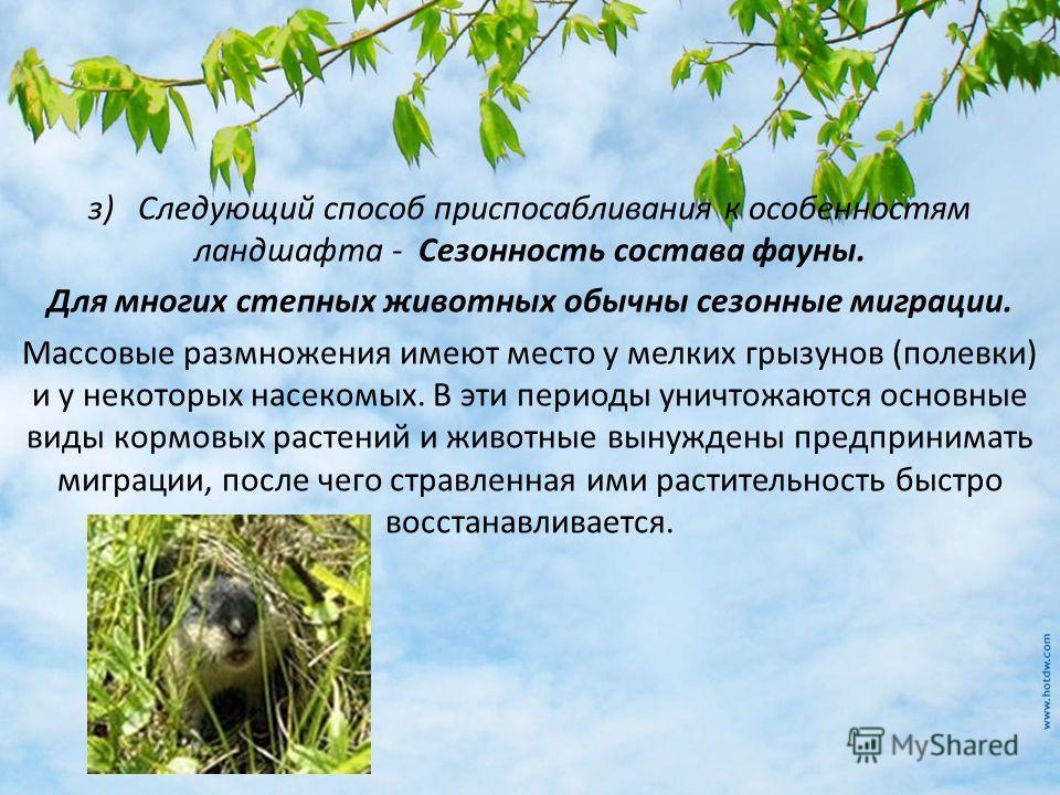 з) Следующий способ приспосабливания к особенностям ландшафта - Сезонность состава фауны. Для многих степных животных обычны сезонные миграции. Массовые размножения имеют место у мелких грызунов (полевки) и у некоторых насекомых. В эти периоды уничто