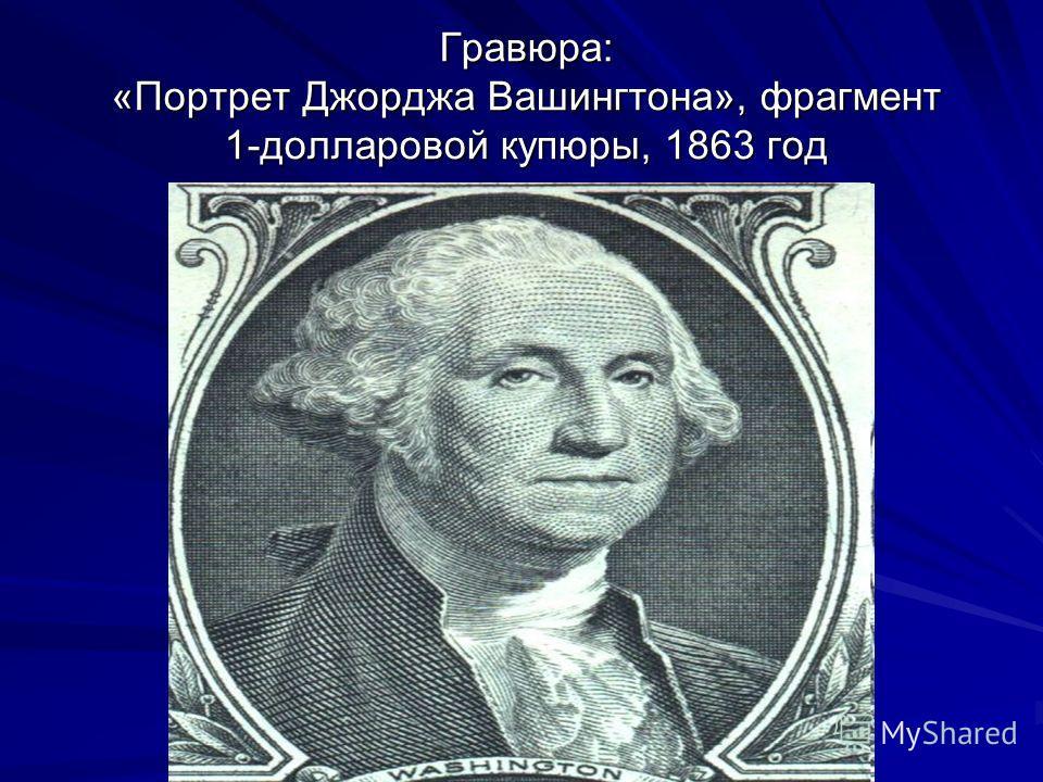 Гравюра: «Портрет Джорджа Вашингтона», фрагмент 1-долларовой купюры, 1863 год Гравюра: «Портрет Джорджа Вашингтона», фрагмент 1-долларовой купюры, 1863 год
