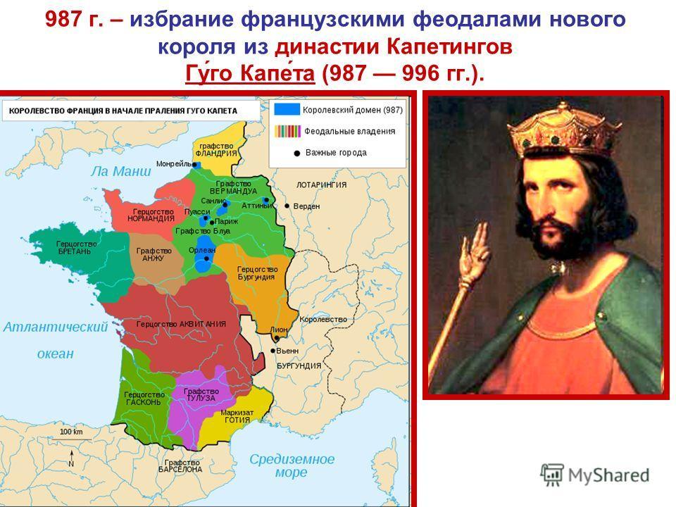 987 г. – избрание французскими феодалами нового короля из династии Капетингов Гу́го Капе́та (987 996 гг.).