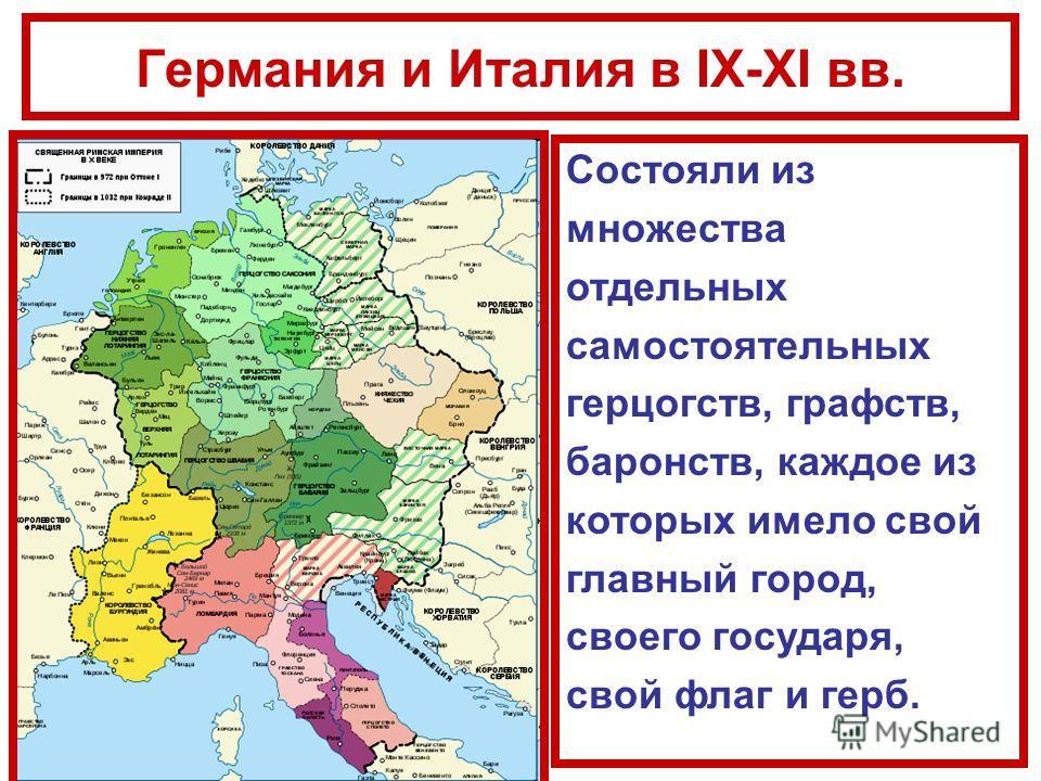 Германия и Италия в IX-XI вв. Состояли из множества отдельных самостоятельных герцогств, графств, баронств, каждое из которых имело свой главный город, своего государя, свой флаг и герб.