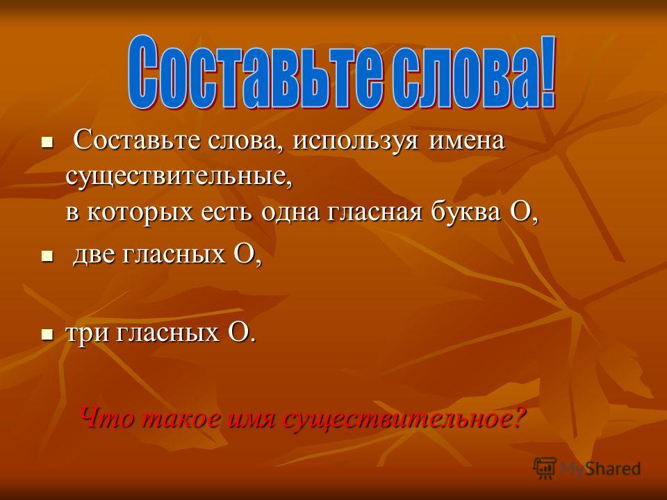 Составьте слова, используя имена существительные, в которых есть одна гласная буква О, Составьте слова, используя имена существительные, в которых есть одна гласная буква О, две гласных О, две гласных О, три гласных О. три гласных О. Что такое имя су