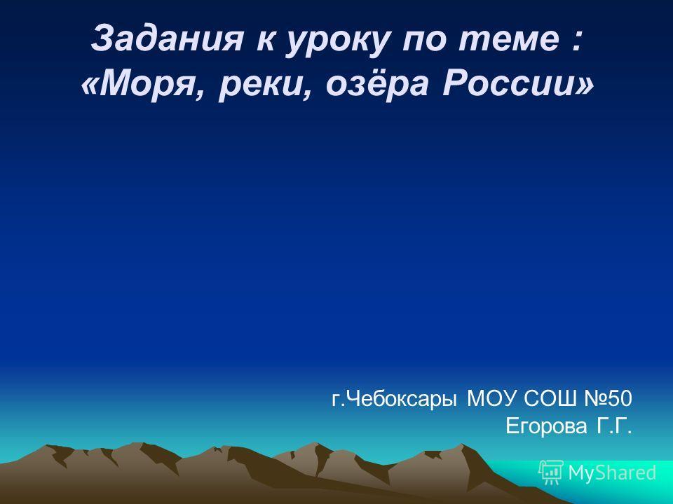 г.Чебоксары МОУ СОШ 50 Егорова Г.Г. Задания к уроку по теме : «Моря, реки, озёра России»