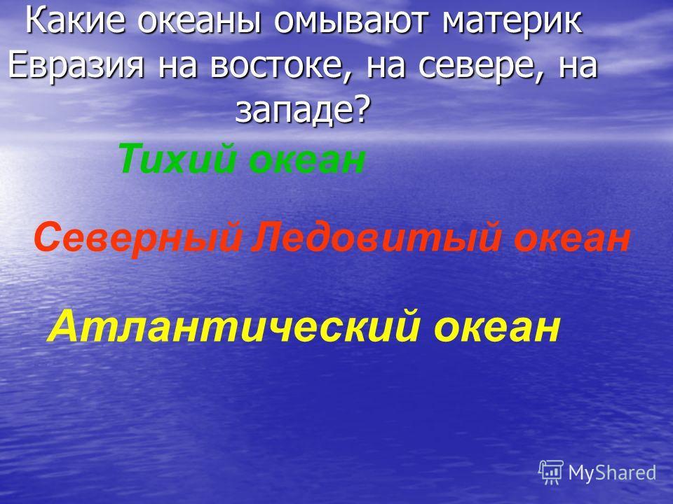 Какие океаны омывают материк Евразия на востоке, на севере, на западе? Тихий океан Северный Ледовитый океан Атлантический океан