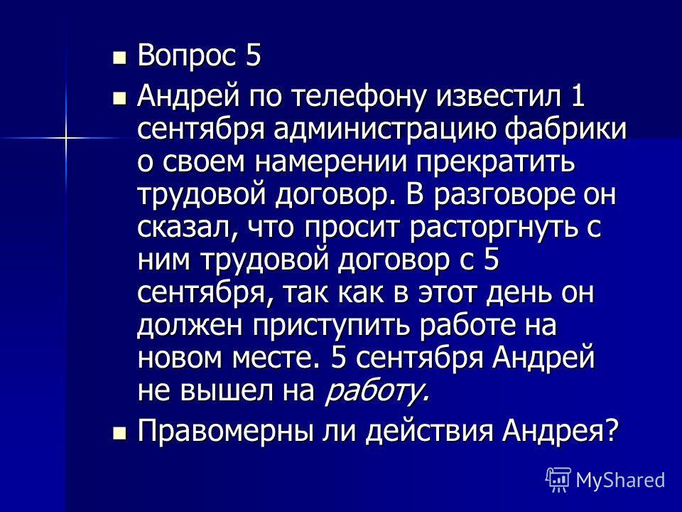 Вопрос 5 Вопрос 5 Андрей по телефону известил 1 сентября администрацию фабрики о своем намерении прекратить трудовой договор. В разговоре он сказал, что просит расторгнуть с ним трудовой договор с 5 сентября, так как в этот день он должен приступить