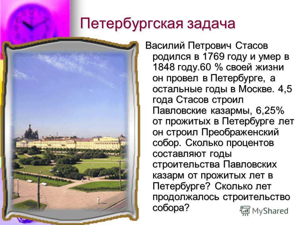 Петербургская задача Василий Петрович Стасов родился в 1769 году и умер в 1848 году.60 % своей жизни он провел в Петербурге, а остальные годы в Москве. 4,5 года Стасов строил Павловские казармы, 6,25% от прожитых в Петербурге лет он строил Преображен