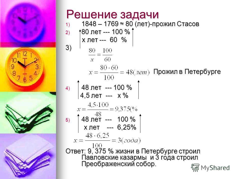 Решение задачи 1) 1848 – 1769 80 (лет)-прожил Стасов 2) 80 лет --- 100 % х лет --- 60 % х лет --- 60 %3) Прожил в Петербурге Прожил в Петербурге 4) 48 лет --- 100 % 4,5 лет --- х % 4,5 лет --- х % 5) 48 лет --- 100 % х лет --- 6,25% х лет --- 6,25% О