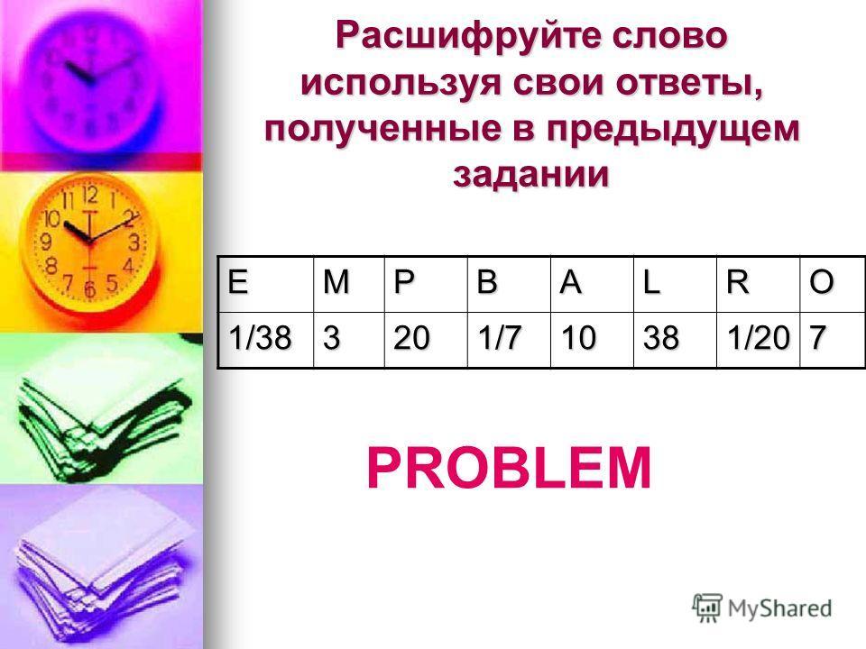 Расшифруйте слово используя свои ответы, полученные в предыдущем задании ЕМРВАLRO 1/383201/710381/207 PROBLEM