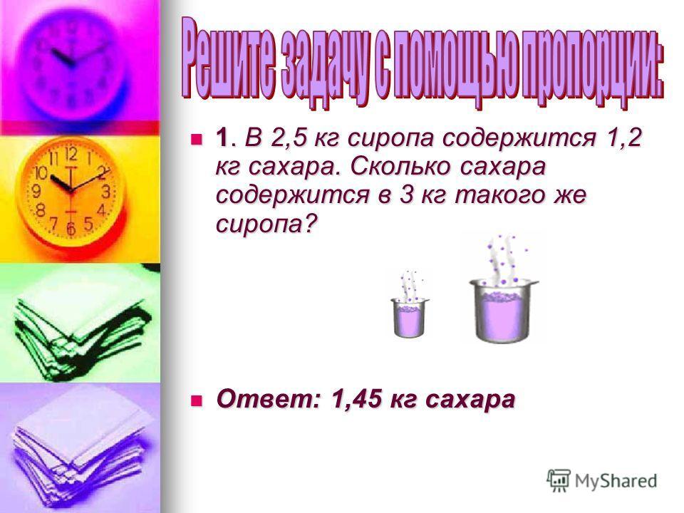 1. В 2,5 кг сиропа содержится 1,2 кг сахара. Сколько сахара содержится в 3 кг такого же сиропа? 1. В 2,5 кг сиропа содержится 1,2 кг сахара. Сколько сахара содержится в 3 кг такого же сиропа? Ответ: 1,45 кг сахара Ответ: 1,45 кг сахара