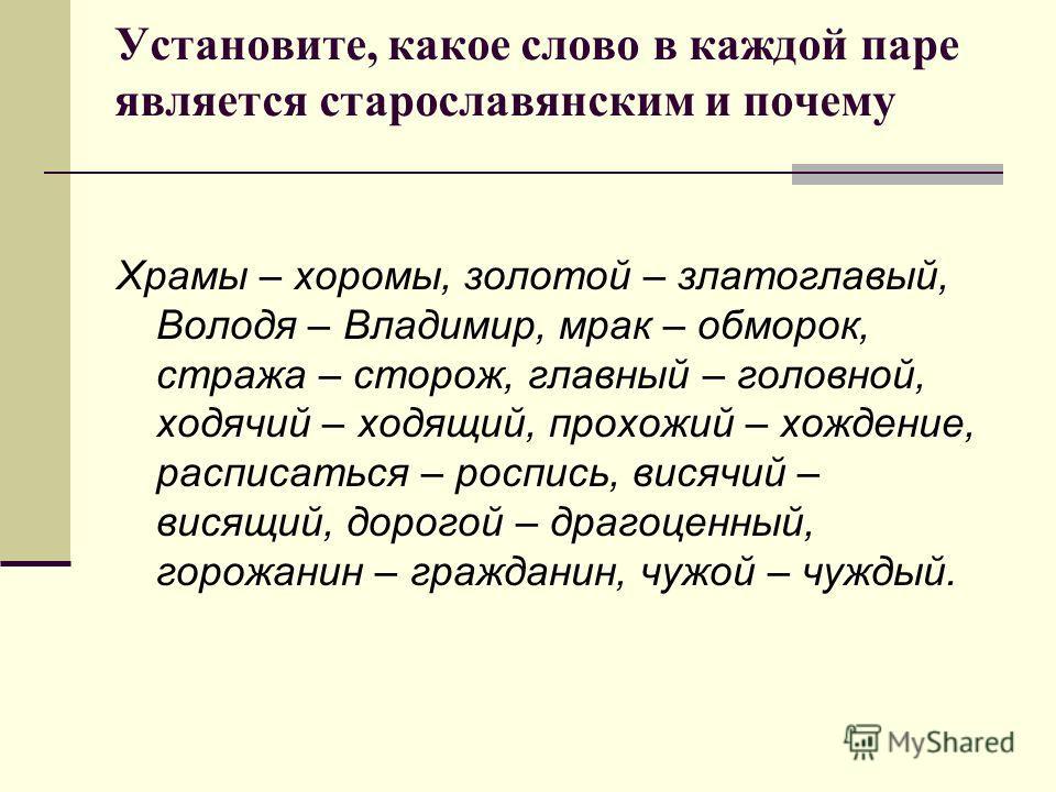 Установите, какое слово в каждой паре является старославянским и почему Храмы – хоромы, золотой – златоглавый, Володя – Владимир, мрак – обморок, стража – сторож, главный – головной, ходячий – ходящий, прохожий – хождение, расписаться – роспись, вися