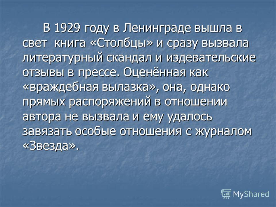 В 1929 году в Ленинграде вышла в свет книга «Столбцы» и сразу вызвала литературный скандал и издевательские отзывы в прессе. Оценённая как «враждебная вылазка», она, однако прямых распоряжений в отношении автора не вызвала и ему удалось завязать особ