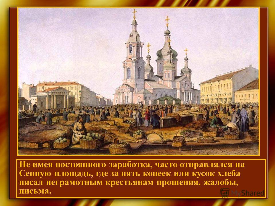 Не имея постоянного заработка, часто отправлялся на Сенную площадь, где за пять копеек или кусок хлеба писал неграмотным крестьянам прошения, жалобы, письма.
