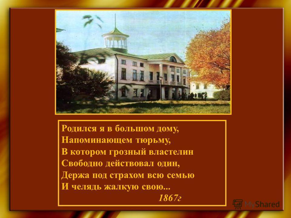 Родился я в большом дому, Напоминающем тюрьму, В котором грозный властелин Свободно действовал один, Держа под страхом всю семью И челядь жалкую свою... 1867г