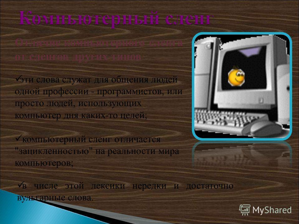 Отличие компьютерного сленга от сленгов других типов эти слова служат для общения людей одной профессии - программистов, или просто людей, использующих компьютер дня каких-то целей; компьютерный сленг отличается